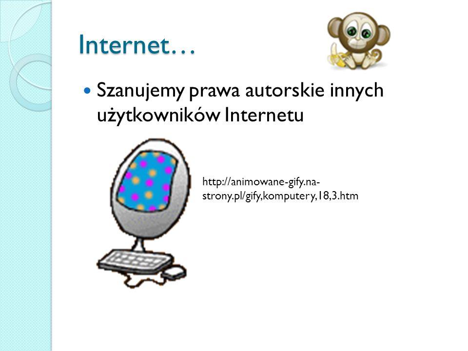Internet… Szanujemy prawa autorskie innych użytkowników Internetu http://animowane-gify.na- strony.pl/gify,komputery,18,3.htm