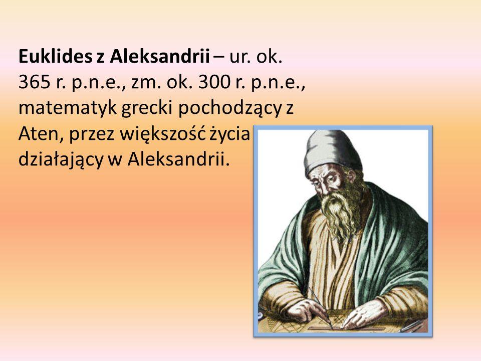 Euklides z Aleksandrii – ur. ok. 365 r. p.n.e., zm. ok. 300 r. p.n.e., matematyk grecki pochodzący z Aten, przez większość życia działający w Aleksand