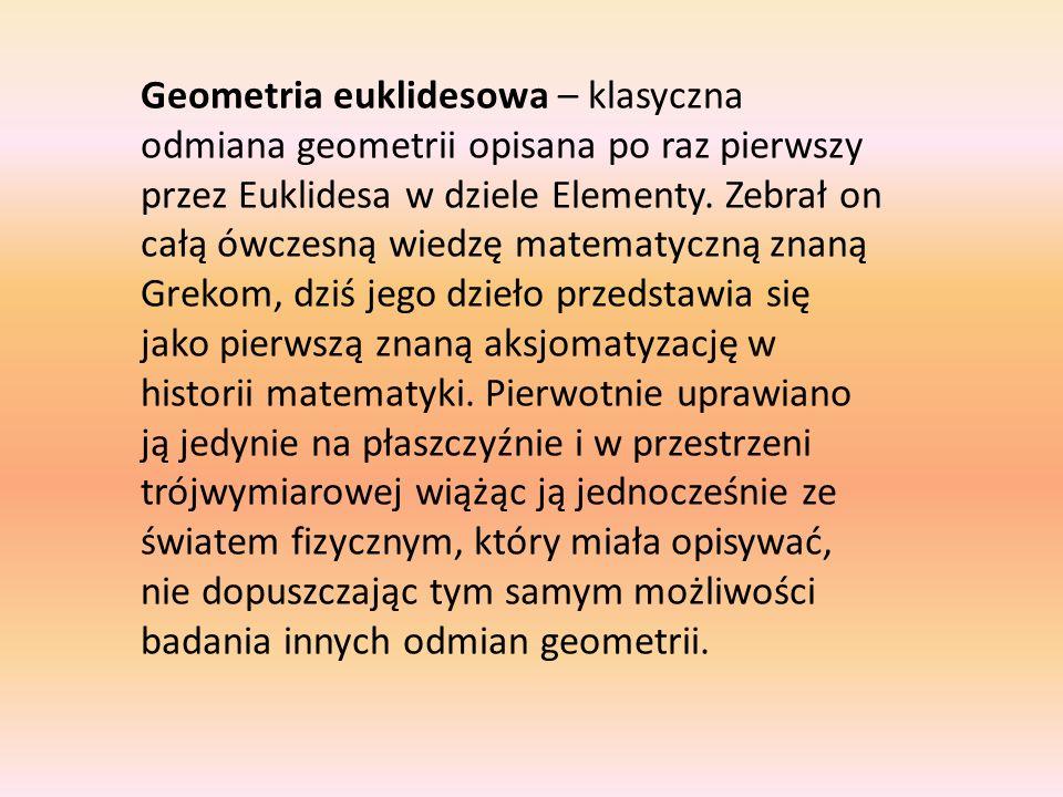 Geometria euklidesowa – klasyczna odmiana geometrii opisana po raz pierwszy przez Euklidesa w dziele Elementy. Zebrał on całą ówczesną wiedzę matematy