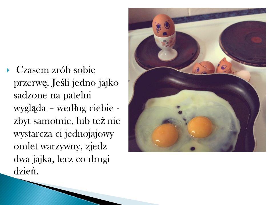 Czasem zrób sobie przerw ę. Je ś li jedno jajko sadzone na patelni wygl ą da – wed ł ug ciebie - zbyt samotnie, lub te ż nie wystarcza ci jednojajowy