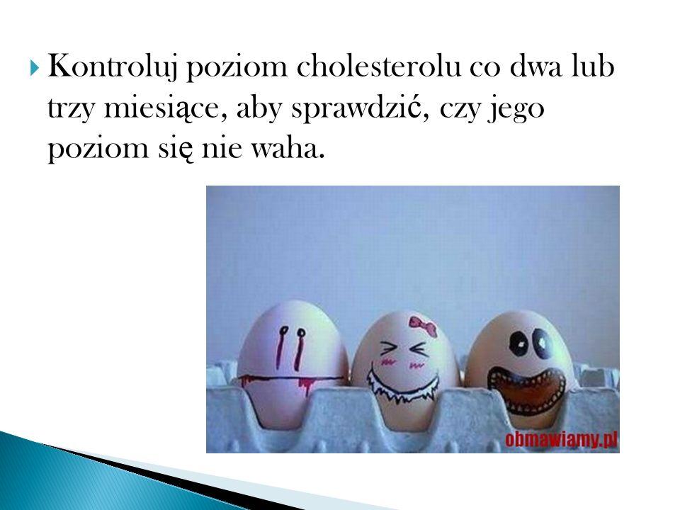 Kontroluj poziom cholesterolu co dwa lub trzy miesi ą ce, aby sprawdzi ć, czy jego poziom si ę nie waha.