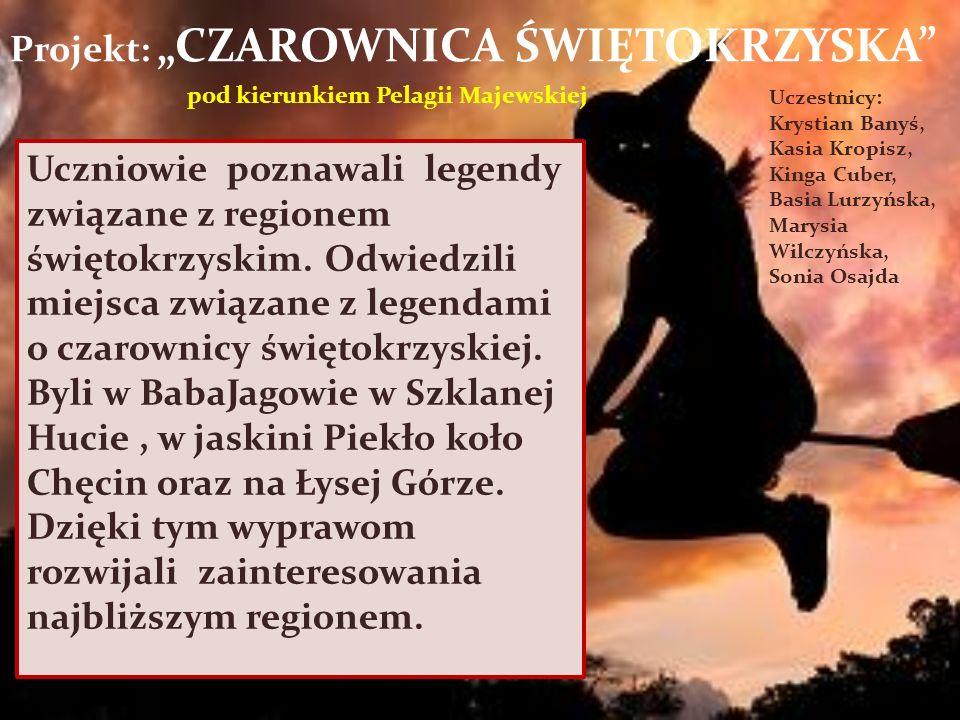 Projekt: CZAROWNICA ŚWIĘTOKRZYSKA pod kierunkiem Pelagii Majewskiej Uczestnicy: Krystian Banyś, Kasia Kropisz, Kinga Cuber, Basia Lurzyńska, Marysia Wilczyńska, Sonia Osajda Uczniowie poznawali legendy związane z regionem świętokrzyskim.