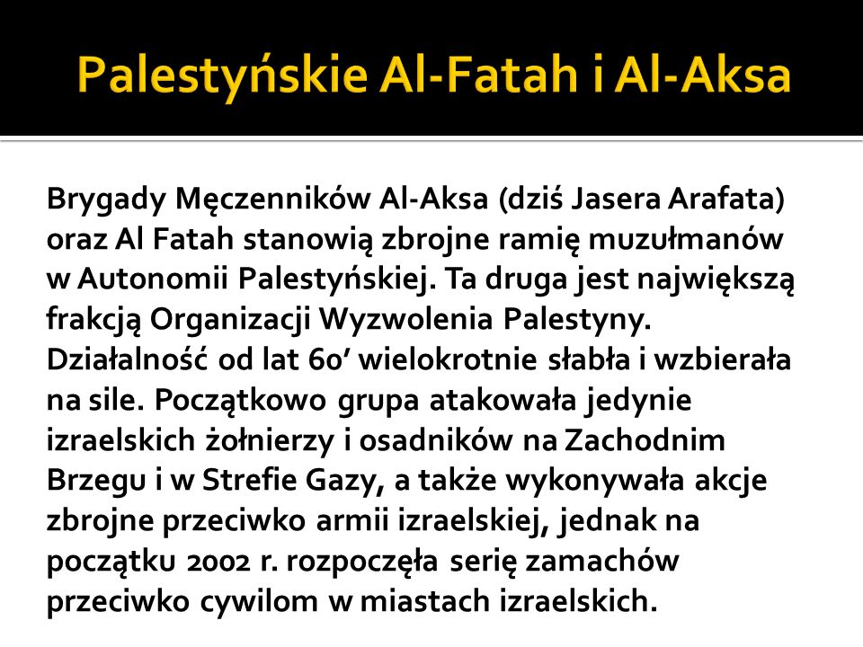 Brygady Męczenników Al-Aksa (dziś Jasera Arafata) oraz Al Fatah stanowią zbrojne ramię muzułmanów w Autonomii Palestyńskiej.
