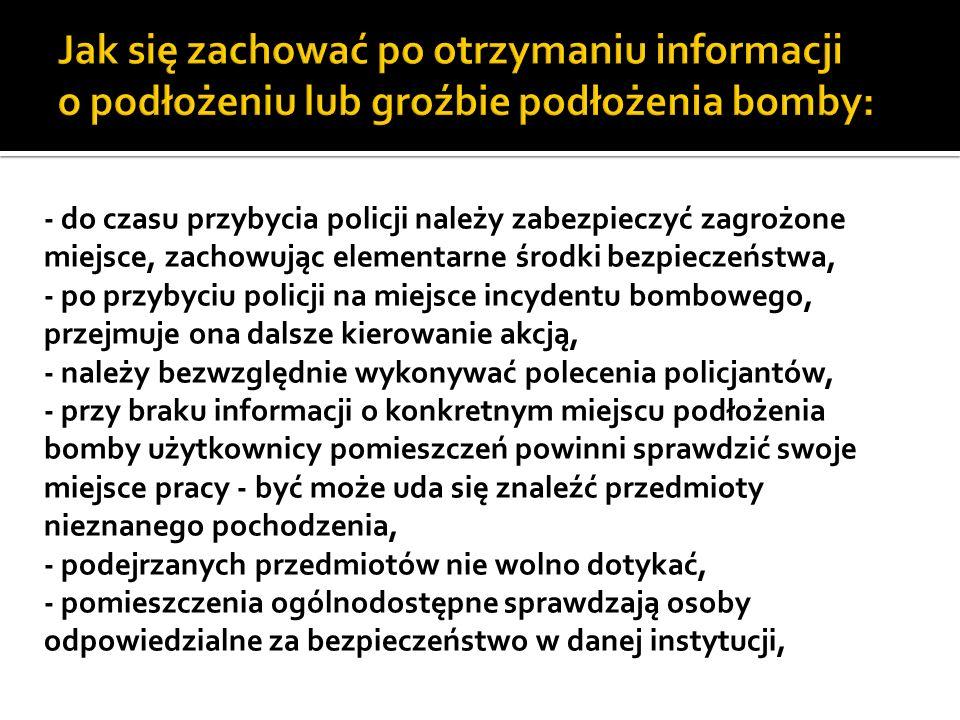 - do czasu przybycia policji należy zabezpieczyć zagrożone miejsce, zachowując elementarne środki bezpieczeństwa, - po przybyciu policji na miejsce incydentu bombowego, przejmuje ona dalsze kierowanie akcją, - należy bezwzględnie wykonywać polecenia policjantów, - przy braku informacji o konkretnym miejscu podłożenia bomby użytkownicy pomieszczeń powinni sprawdzić swoje miejsce pracy - być może uda się znaleźć przedmioty nieznanego pochodzenia, - podejrzanych przedmiotów nie wolno dotykać, - pomieszczenia ogólnodostępne sprawdzają osoby odpowiedzialne za bezpieczeństwo w danej instytucji,
