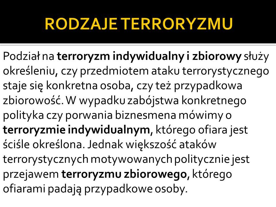 Podział na terroryzm indywidualny i zbiorowy służy określeniu, czy przedmiotem ataku terrorystycznego staje się konkretna osoba, czy też przypadkowa zbiorowość.