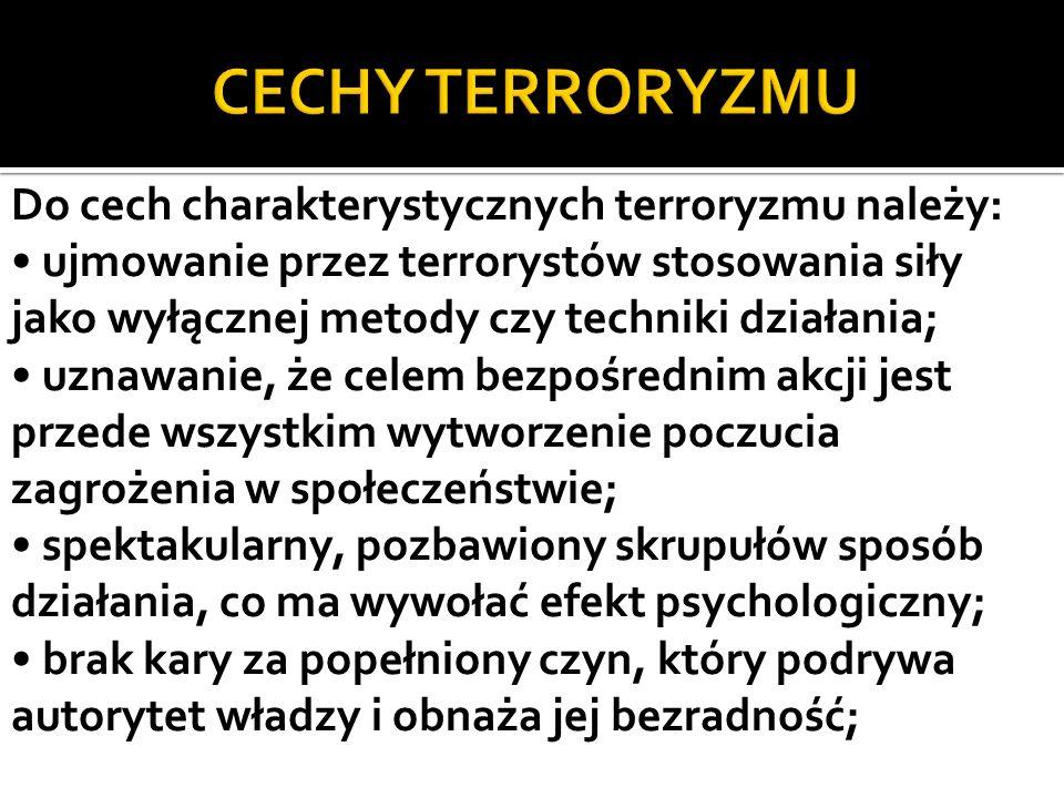 Do cech charakterystycznych terroryzmu należy: ujmowanie przez terrorystów stosowania siły jako wyłącznej metody czy techniki działania; uznawanie, że celem bezpośrednim akcji jest przede wszystkim wytworzenie poczucia zagrożenia w społeczeństwie; spektakularny, pozbawiony skrupułów sposób działania, co ma wywołać efekt psychologiczny; brak kary za popełniony czyn, który podrywa autorytet władzy i obnaża jej bezradność;