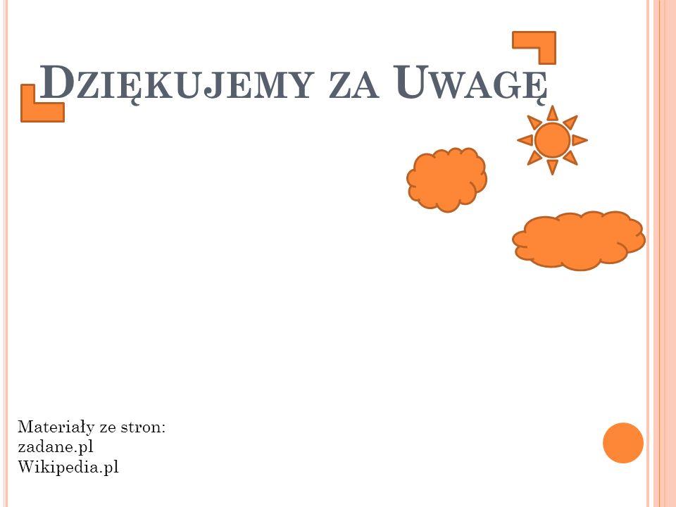 D ZIĘKUJEMY ZA U WAGĘ Materiały ze stron: zadane.pl Wikipedia.pl