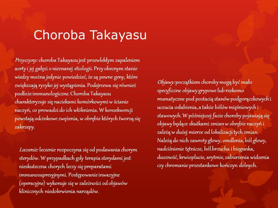 Choroba Takayasu Przyczyny: choroba Takayasu jest przewlekłym zapaleniem aorty i jej gałęzi o nieznanej etiologii. Przy obecnym stanie wiedzy można je