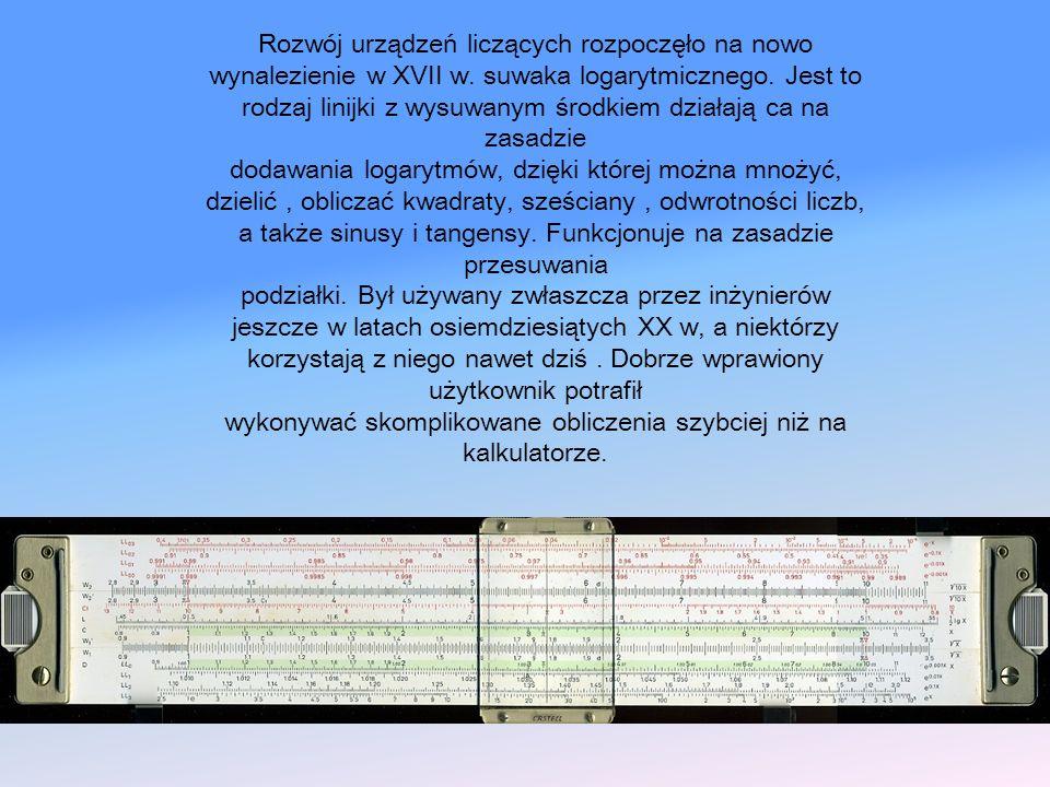 Rozwój urządzeń liczących rozpoczęło na nowo wynalezienie w XVII w. suwaka logarytmicznego. Jest to rodzaj linijki z wysuwanym środkiem działają ca na