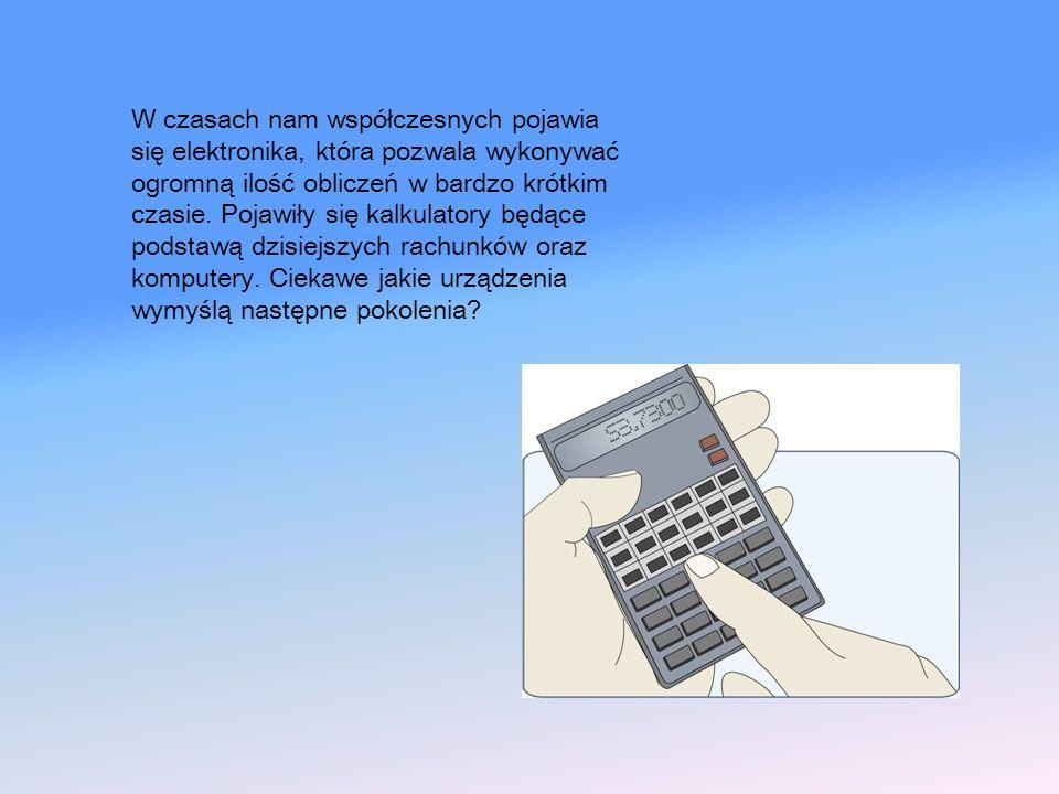 W czasach nam współczesnych pojawia się elektronika, która pozwala wykonywać ogromną ilość obliczeń w bardzo krótkim czasie. Pojawiły się kalkulatory