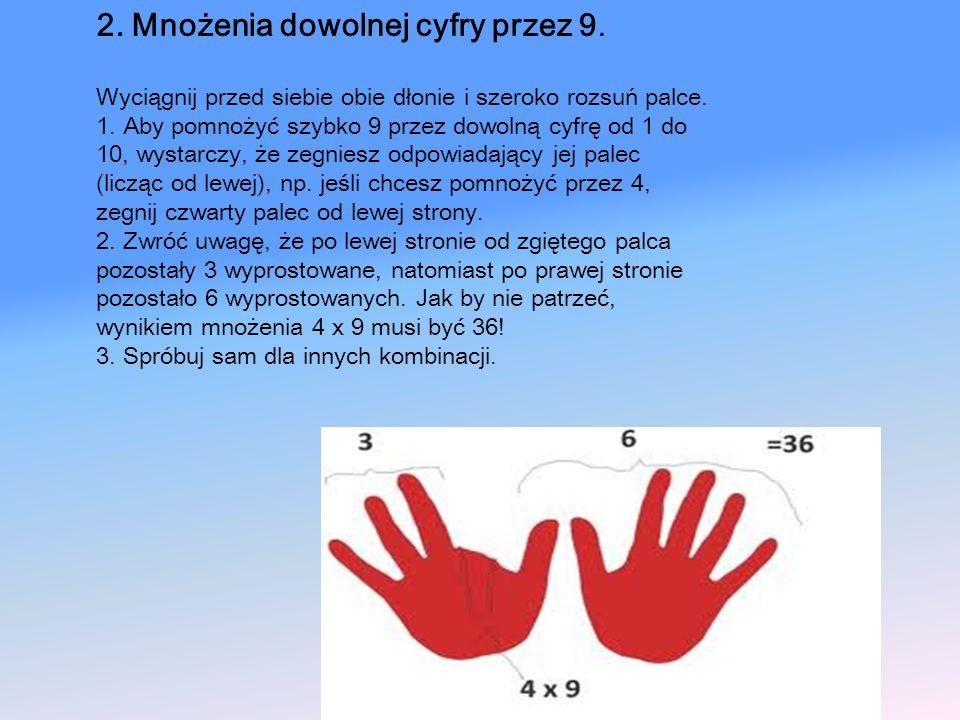 2. Mnożenia dowolnej cyfry przez 9. Wyciągnij przed siebie obie dłonie i szeroko rozsuń palce. 1. Aby pomnożyć szybko 9 przez dowolną cyfrę od 1 do 10