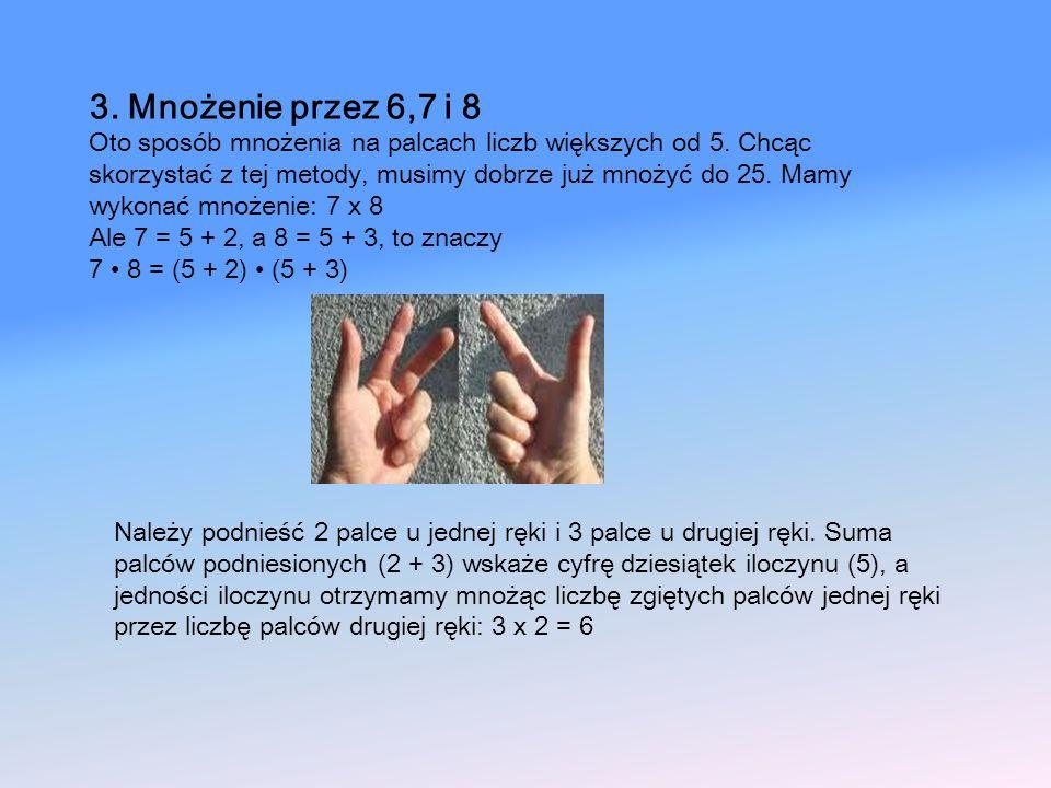3. Mnożenie przez 6,7 i 8 Oto sposób mnożenia na palcach liczb większych od 5. Chcąc skorzystać z tej metody, musimy dobrze już mnożyć do 25. Mamy wyk