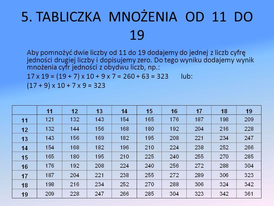 5. TABLICZKA MNOŻENIA OD 11 DO 19 Aby pomnożyć dwie liczby od 11 do 19 dodajemy do jednej z liczb cyfrę jedności drugiej liczby i dopisujemy zero. Do