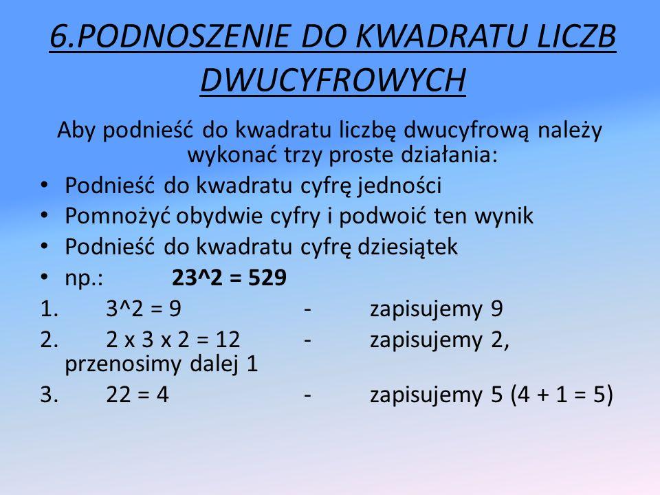 6.PODNOSZENIE DO KWADRATU LICZB DWUCYFROWYCH Aby podnieść do kwadratu liczbę dwucyfrową należy wykonać trzy proste działania: Podnieść do kwadratu cyf