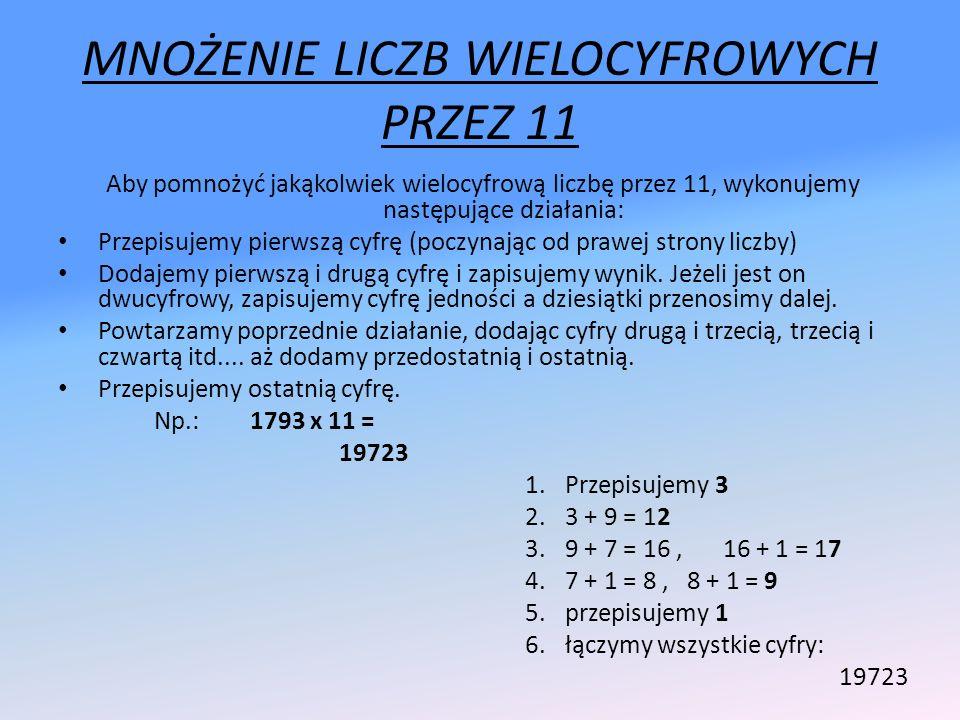 MNOŻENIE LICZB WIELOCYFROWYCH PRZEZ 11 Aby pomnożyć jakąkolwiek wielocyfrową liczbę przez 11, wykonujemy następujące działania: Przepisujemy pierwszą