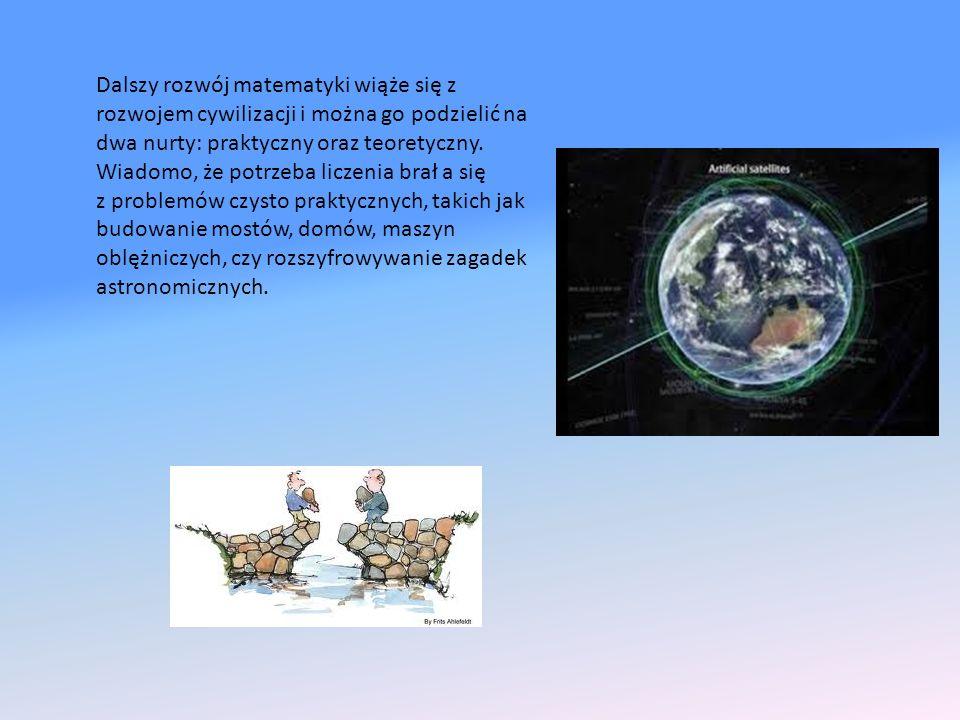 Dalszy rozwój matematyki wiąże się z rozwojem cywilizacji i można go podzielić na dwa nurty: praktyczny oraz teoretyczny. Wiadomo, że potrzeba liczeni