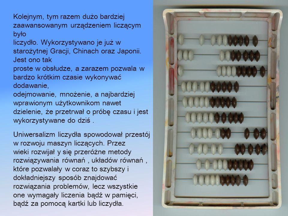 Kolejnym, tym razem dużo bardziej zaawansowanym urządzeniem liczącym było liczydło. Wykorzystywano je już w starożytnej Gracji, Chinach oraz Japonii.
