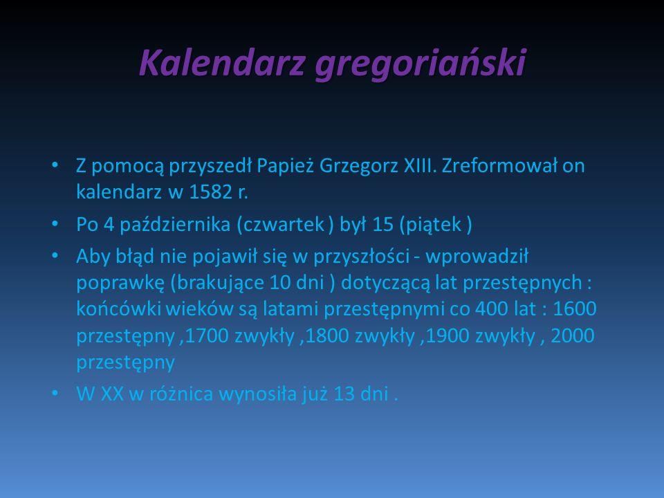 Kalendarz gregoriański Z pomocą przyszedł Papież Grzegorz XIII. Zreformował on kalendarz w 1582 r. Po 4 października (czwartek ) był 15 (piątek ) Aby