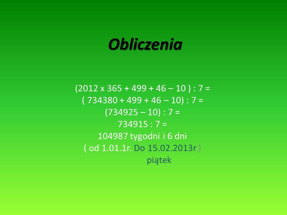 (2012 x 365 + 499 + 46 – 10 ) : 7 = ( 734380 + 499 + 46 – 10) : 7 = (734925 – 10) : 7 = 734915 : 7 = 104987 tygodni i 6 dni ( od 1.01.1r. Do 15.02.201
