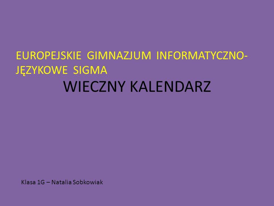 WIECZNY KALENDARZ EUROPEJSKIE GIMNAZJUM INFORMATYCZNO- JĘZYKOWE SIGMA Klasa 1G – Natalia Sobkowiak
