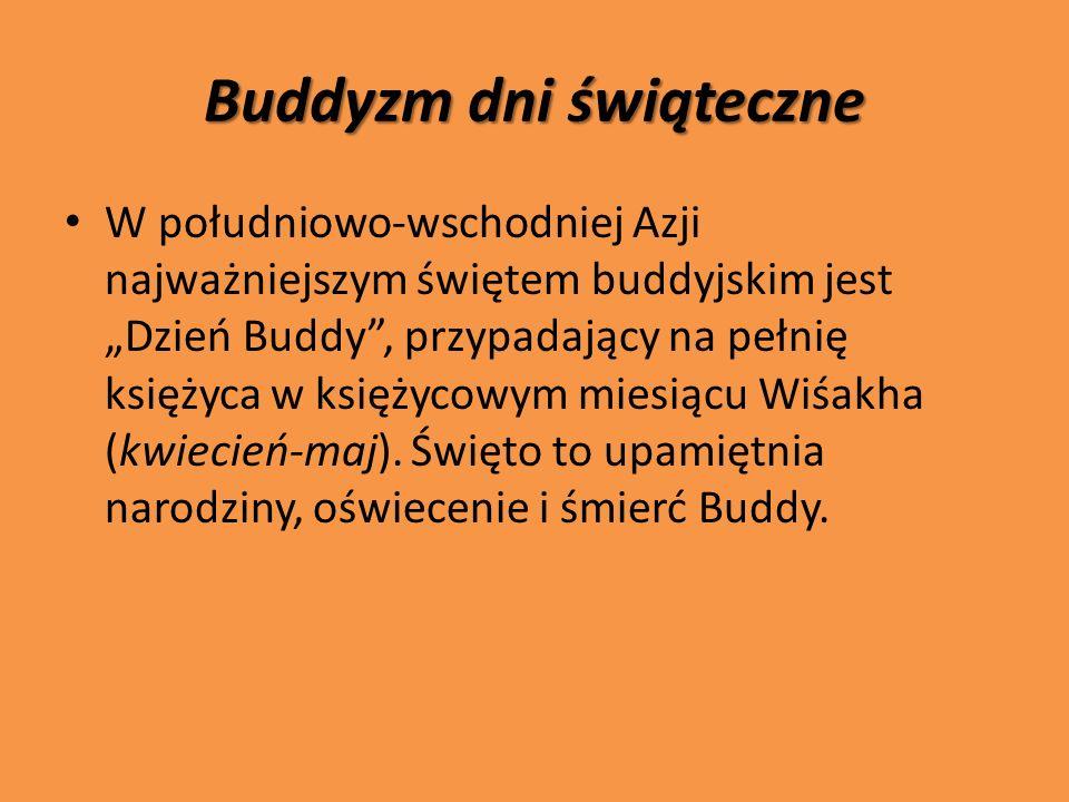 Buddyzm dni świąteczne W południowo-wschodniej Azji najważniejszym świętem buddyjskim jest Dzień Buddy, przypadający na pełnię księżyca w księżycowym