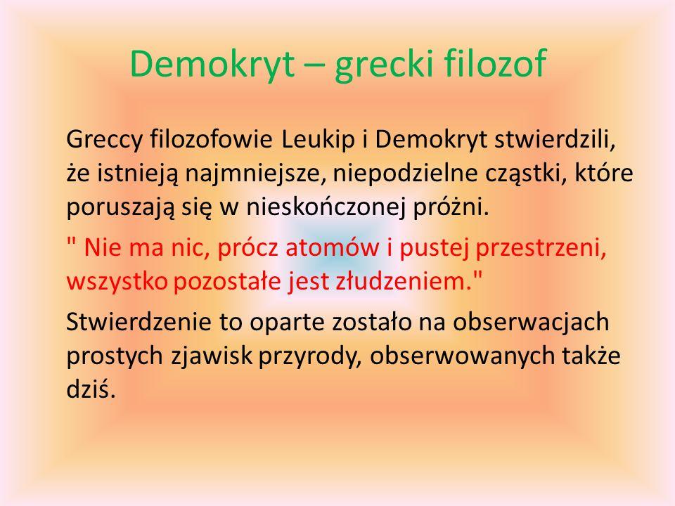 Demokryt – grecki filozof Greccy filozofowie Leukip i Demokryt stwierdzili, że istnieją najmniejsze, niepodzielne cząstki, które poruszają się w nieskończonej próżni.