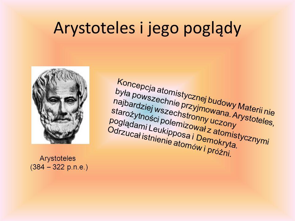 Arystoteles i jego poglądy Koncepcja atomistycznej budowy Materii nie była powszechnie przyjmowana.
