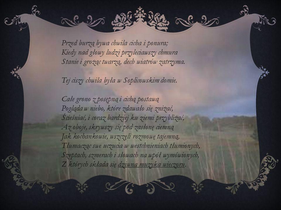 Przed burzą bywa chwila cicha i ponura; Kiedy nad głowy ludzi przyleciawszy chmura Stanie i grożąc twarzą, dech wiatrów zatrzyma. Tej ciszy chwila był