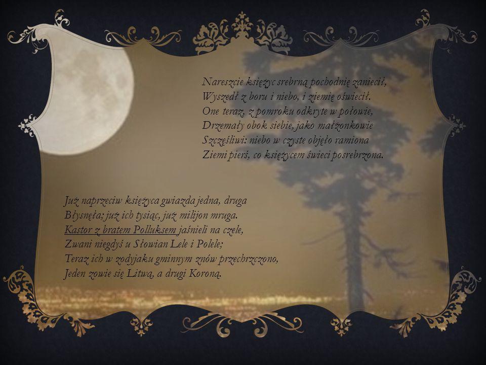 Nareszcie księżyc srebrną pochodnię zaniecił, Wyszedł z boru i niebo, i ziemię oświecił. One teraz, z pomroku odkryte w połowie, Drzemały obok siebie,