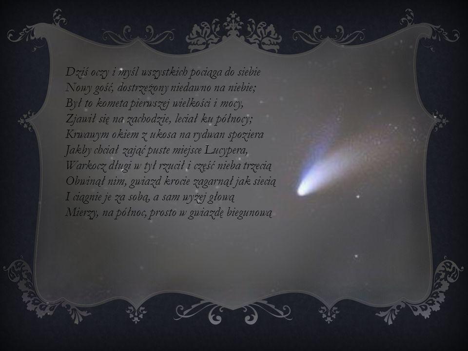 Dziś oczy i myśl wszystkich pociąga do siebie Nowy gość, dostrzeżony niedawno na niebie; Był to kometa pierwszej wielkości i mocy, Zjawił się na zacho