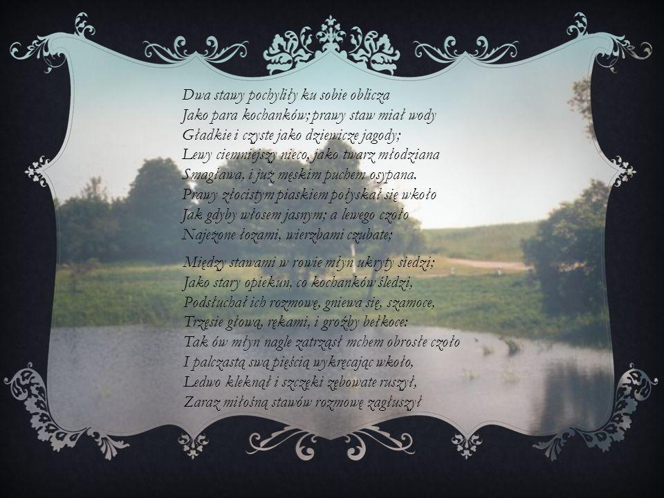 Dwa stawy pochyliły ku sobie oblicza Jako para kochanków; prawy staw miał wody Gładkie i czyste jako dziewicze jagody; Lewy ciemniejszy nieco, jako tw