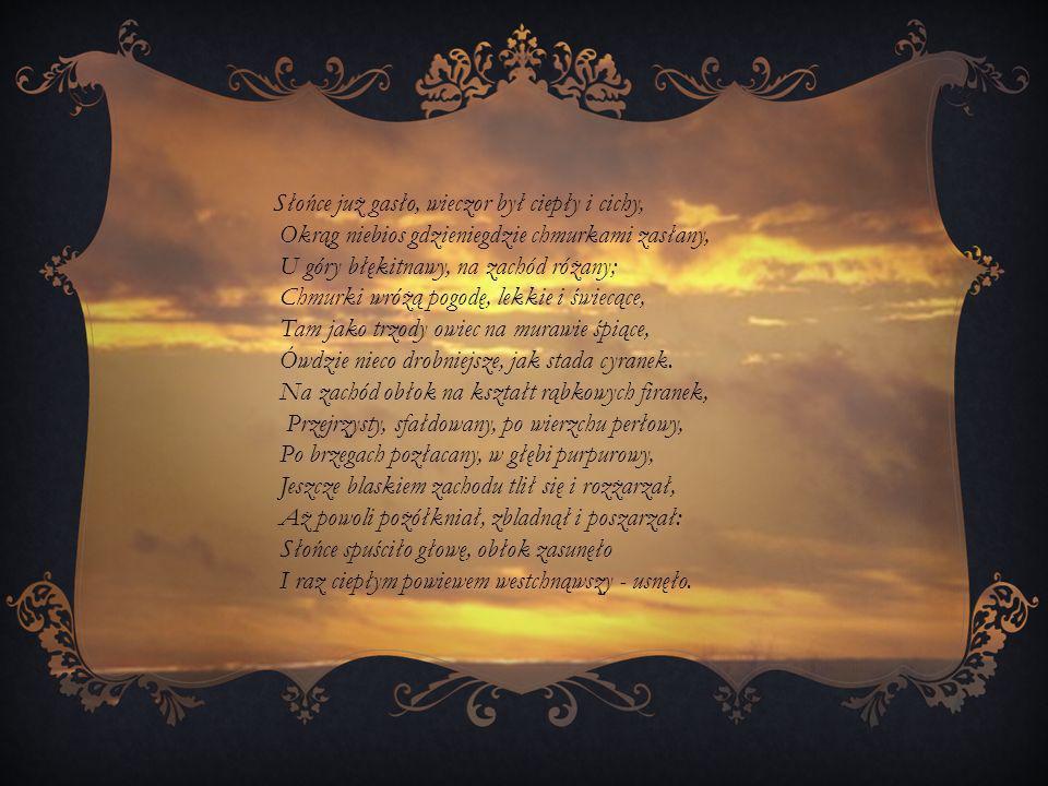 Słońce już gasło, wieczor był ciepły i cichy, Okrąg niebios gdzieniegdzie chmurkami zasłany, U góry błękitnawy, na zachód różany; Chmurki wróżą pogodę