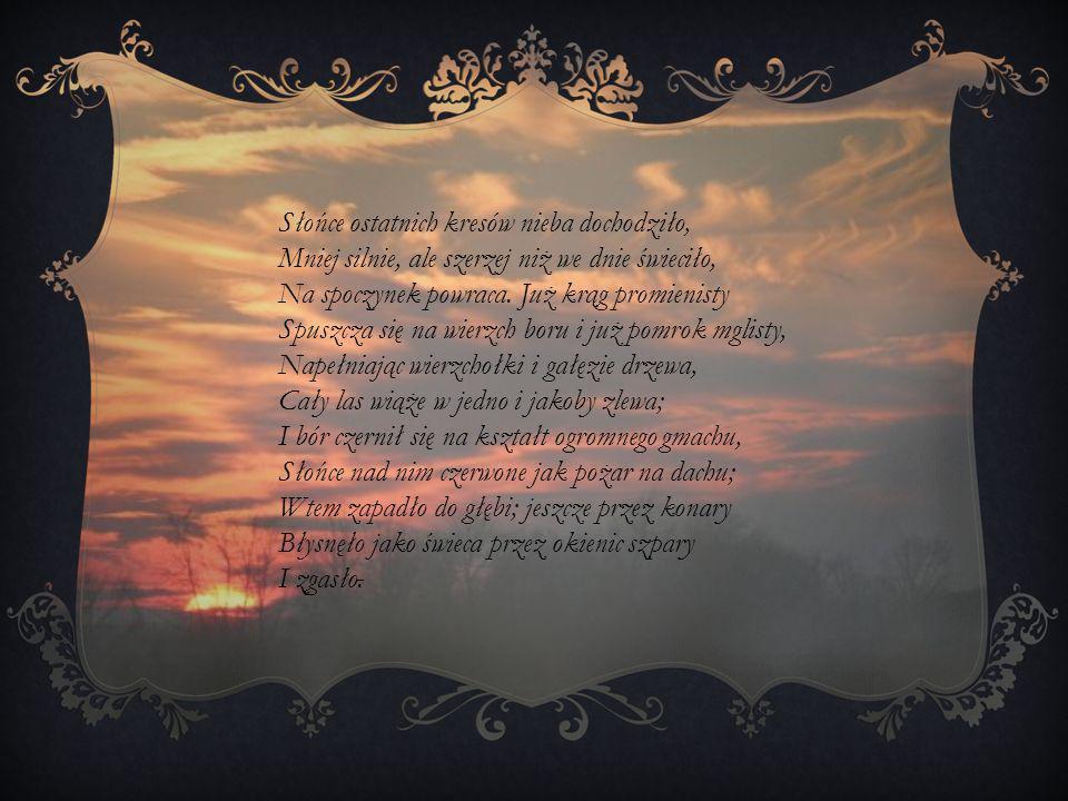 Słońce ostatnich kresów nieba dochodziło, Mniej silnie, ale szerzej niż we dnie świeciło, Na spoczynek powraca. Już krąg promienisty Spuszcza się na w