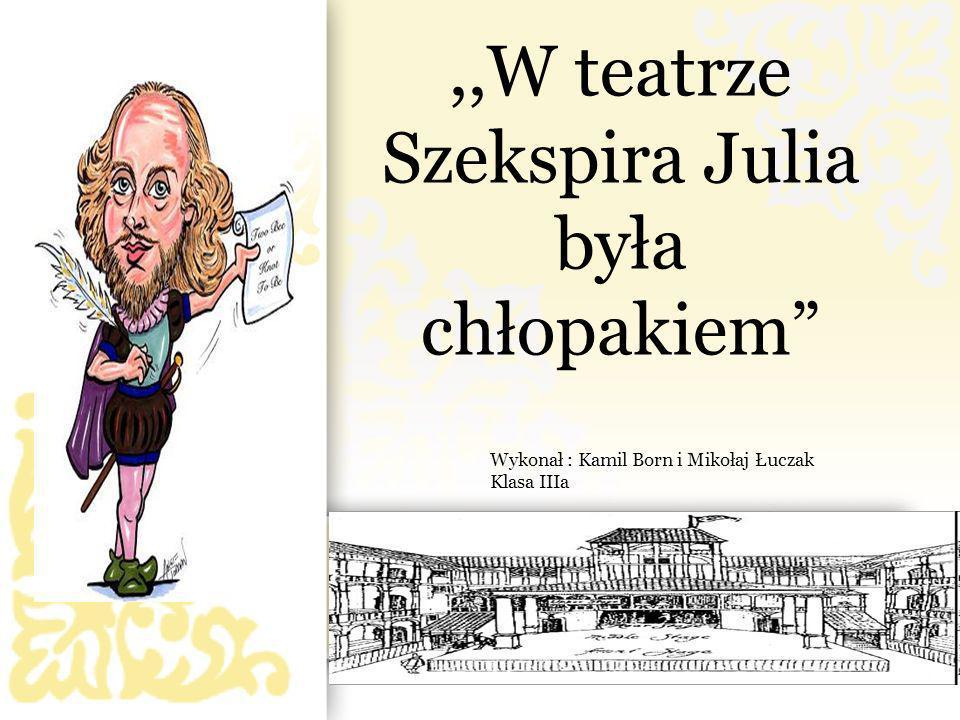 ,,W teatrze Szekspira Julia była chłopakiem Wykonał : Kamil Born i Mikołaj Łuczak Klasa IIIa
