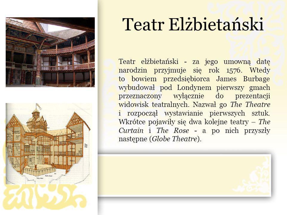 Teatr Elżbietański Teatr elżbietański - za jego umowną datę narodzin przyjmuje się rok 1576. Wtedy to bowiem przedsiębiorca James Burbage wybudował po