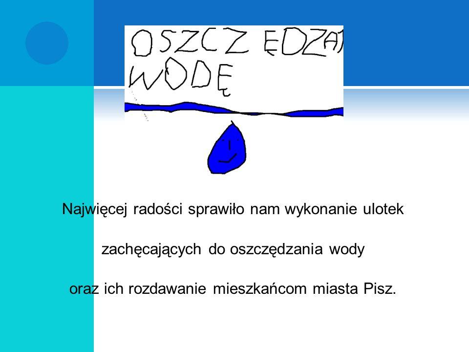 Najwięcej radości sprawiło nam wykonanie ulotek zachęcających do oszczędzania wody oraz ich rozdawanie mieszkańcom miasta Pisz.