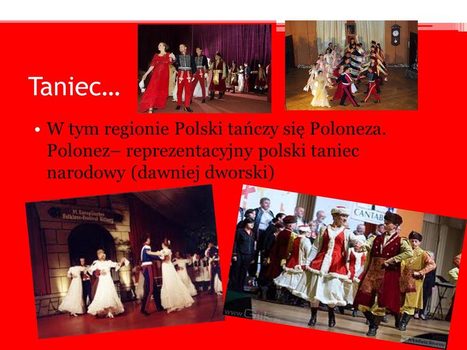 Taniec… W tym regionie Polski tańczy się Poloneza. Polonez– reprezentacyjny polski taniec narodowy (dawniej dworski)