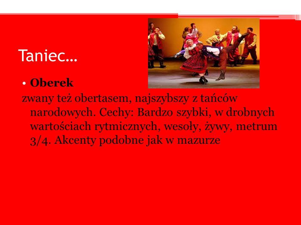 Taniec… Oberek zwany też obertasem, najszybszy z tańców narodowych. Cechy: Bardzo szybki, w drobnych wartościach rytmicznych, wesoły, żywy, metrum 3/4