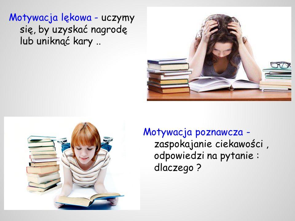 Motywacja poznawcza - zaspokajanie ciekawości, odpowiedzi na pytanie : dlaczego ? Motywacja lękowa - uczymy się, by uzyskać nagrodę lub uniknąć kary..