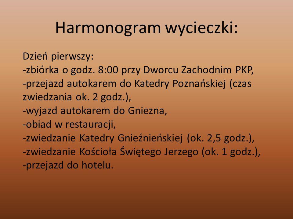 Harmonogram wycieczki: Dzień pierwszy: -zbiórka o godz. 8:00 przy Dworcu Zachodnim PKP, -przejazd autokarem do Katedry Poznańskiej (czas zwiedzania ok
