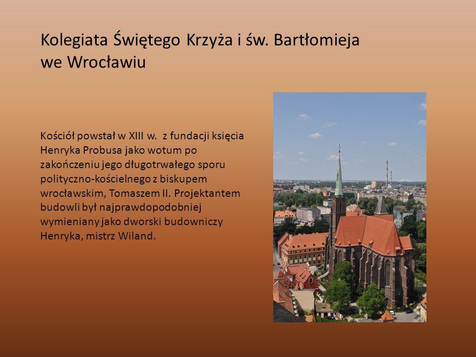 Kolegiata Świętego Krzyża i św. Bartłomieja we Wrocławiu Kościół powstał w XIII w. z fundacji księcia Henryka Probusa jako wotum po zakończeniu jego d