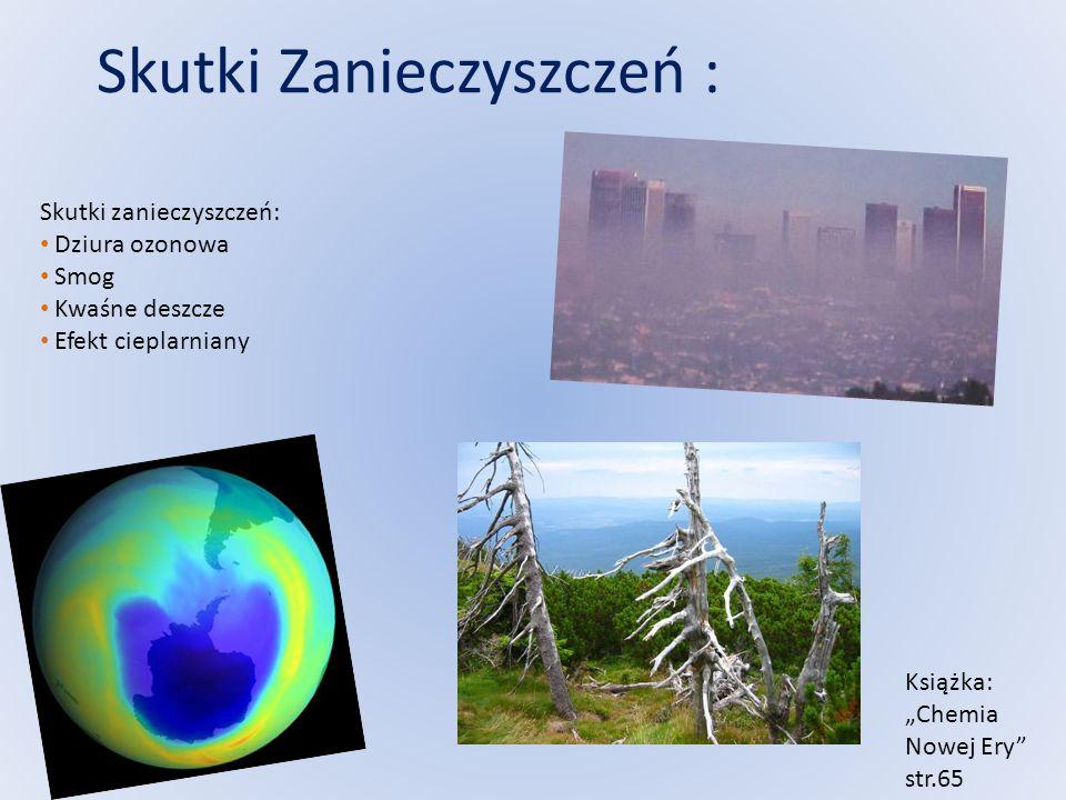 Skutki Zanieczyszczeń : Skutki zanieczyszczeń: Dziura ozonowa Smog Kwaśne deszcze Efekt cieplarniany Książka: Chemia Nowej Ery str.65