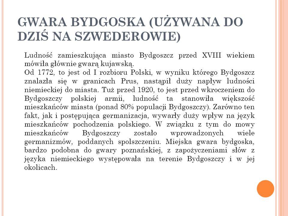 GWARA BYDGOSKA (UŻYWANA DO DZIŚ NA SZWEDEROWIE) Ludność zamieszkująca miasto Bydgoszcz przed XVIII wiekiem mówiła głównie gwarą kujawską. Od 1772, to
