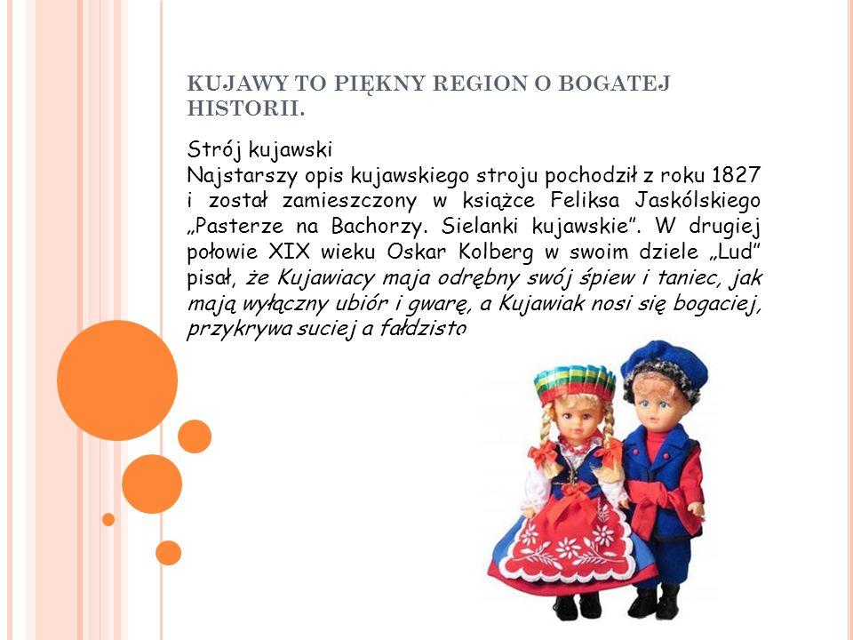 KUJAWY TO PIĘKNY REGION O BOGATEJ HISTORII. Strój kujawski Najstarszy opis kujawskiego stroju pochodził z roku 1827 i został zamieszczony w książce Fe