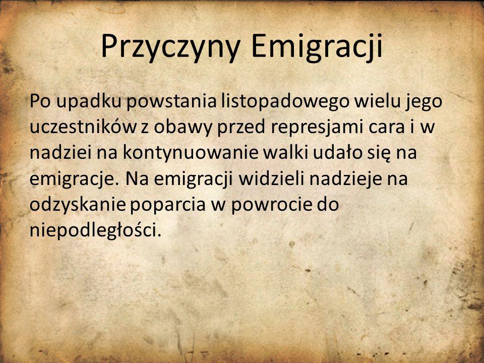 Przyczyny Emigracji Po upadku powstania listopadowego wielu jego uczestników z obawy przed represjami cara i w nadziei na kontynuowanie walki udało si