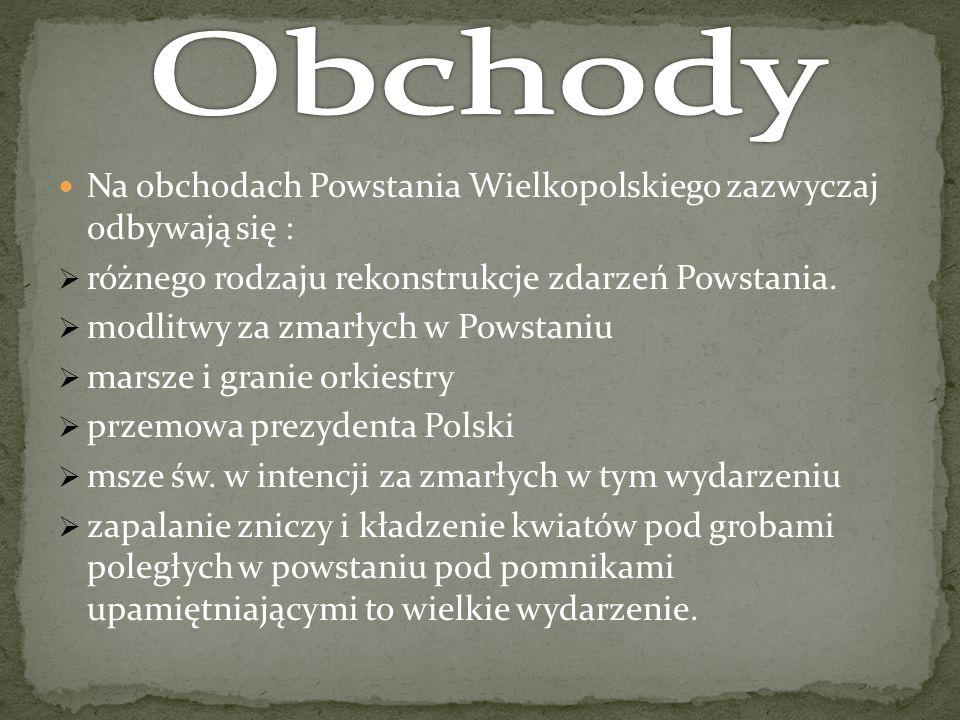 Na obchodach Powstania Wielkopolskiego zazwyczaj odbywają się : różnego rodzaju rekonstrukcje zdarzeń Powstania. modlitwy za zmarłych w Powstaniu mars