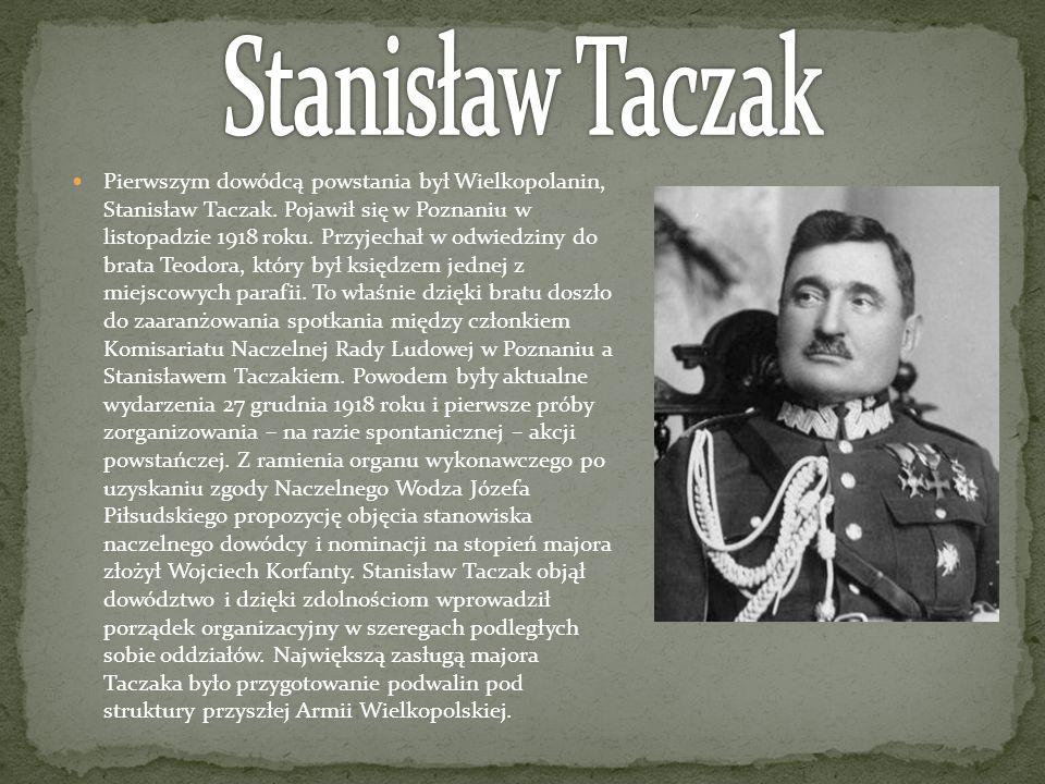 Pierwszym dowódcą powstania był Wielkopolanin, Stanisław Taczak. Pojawił się w Poznaniu w listopadzie 1918 roku. Przyjechał w odwiedziny do brata Teod