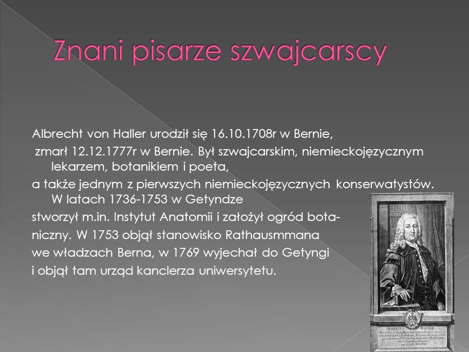 Albrecht von Haller urodził się 16.10.1708r w Bernie, zmarł 12.12.1777r w Bernie. Był szwajcarskim, niemieckojęzycznym lekarzem, botanikiem i poeta, a