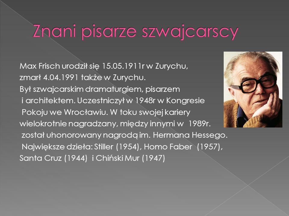 Max Frisch urodził się 15.05.1911r w Zurychu, zmarł 4.04.1991 także w Zurychu. Był szwajcarskim dramaturgiem, pisarzem i architektem. Uczestniczył w 1