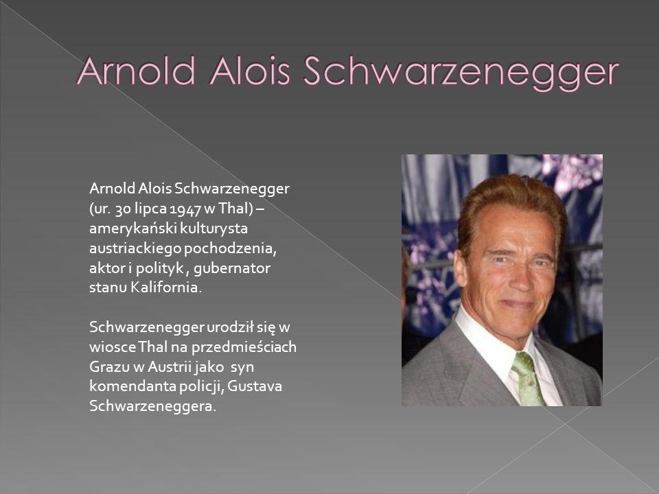 Arnold Alois Schwarzenegger (ur. 30 lipca 1947 w Thal) – amerykański kulturysta austriackiego pochodzenia, aktor i polityk, gubernator stanu Kaliforni